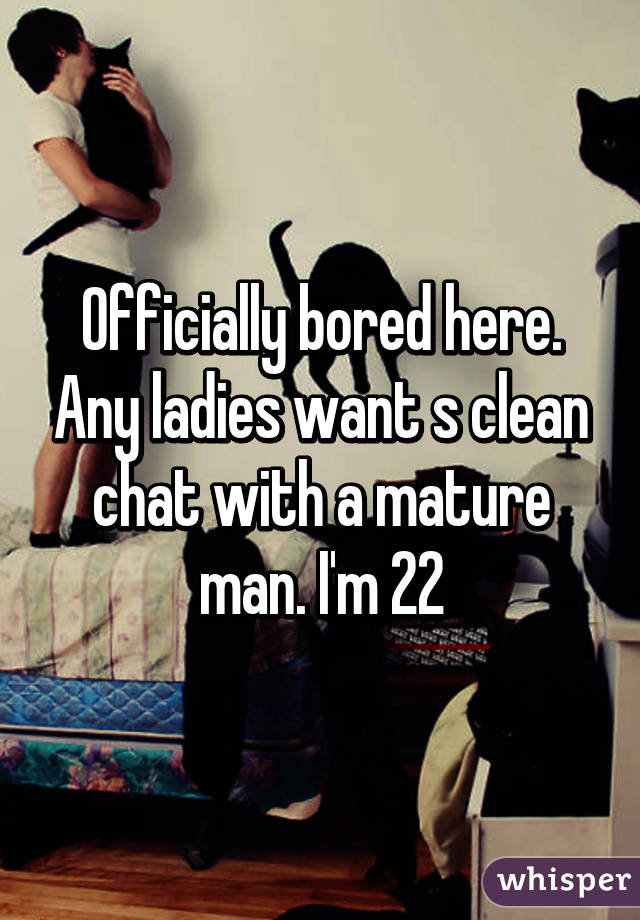 Officially bored here. Any ladies want s clean chat with a mature man. I'm 22