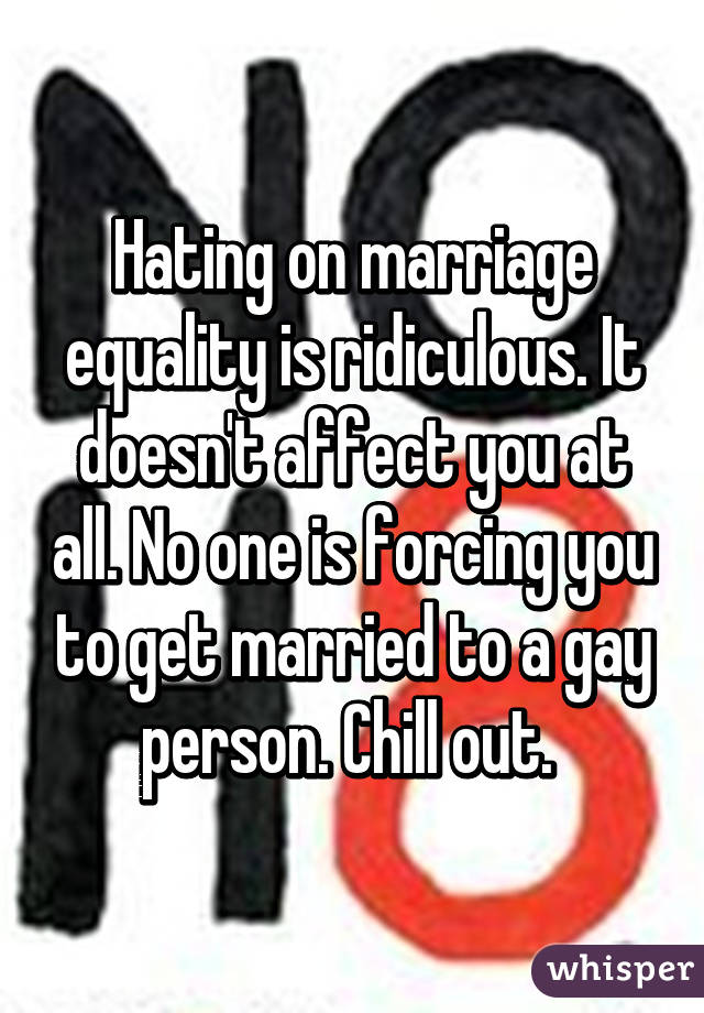 Hating on marriage equality is ridiculous. It doesn't affect you at all. No one is forcing you to get married to a gay person. Chill out.