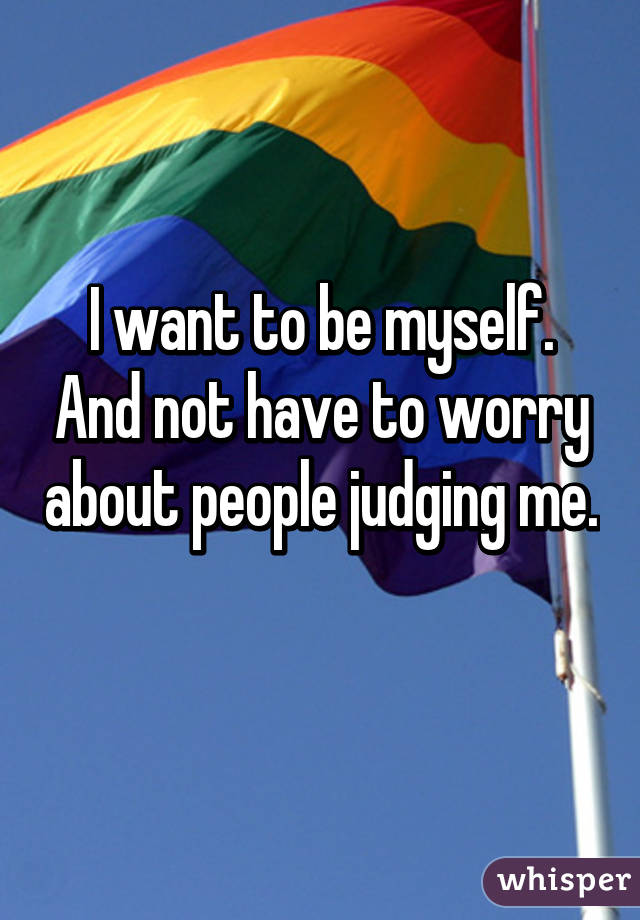 I want to be myself. And not have to worry about people judging me.