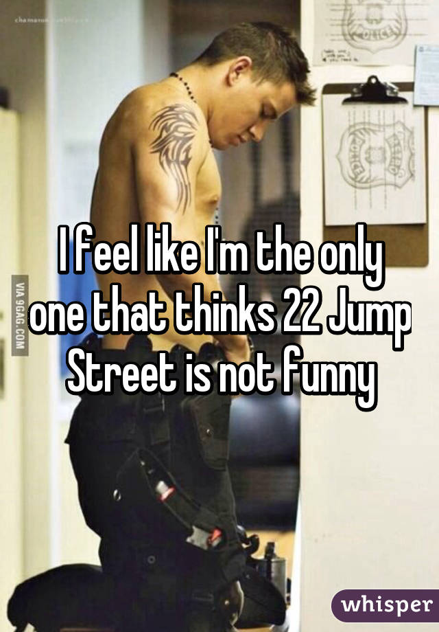 I feel like I'm the only one that thinks 22 Jump Street is not funny