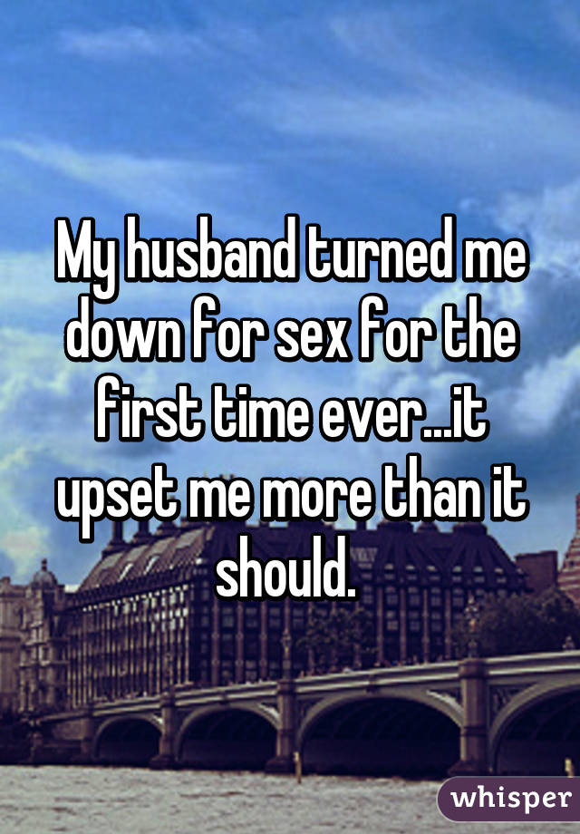My husband turned me down for sex for the first time ever...it upset me more than it should.