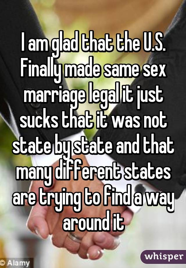 I am glad that the U.S. Finally made same sex marriage legal it just sucks that it was not state by state and that many different states are trying to find a way around it
