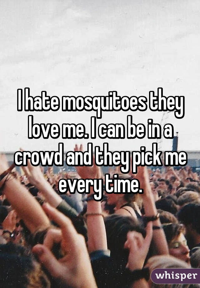 I hate mosquitoes they love me. I can be in a crowd and they pick me every time.