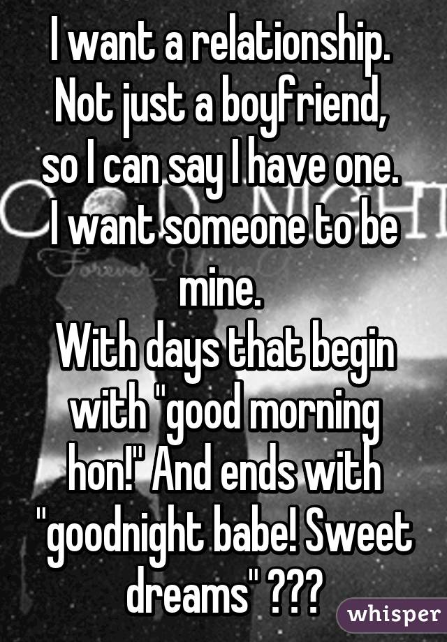 """I want a relationship.  Not just a boyfriend,  so I can say I have one.  I want someone to be mine.  With days that begin with """"good morning hon!"""" And ends with """"goodnight babe! Sweet dreams"""" ♥♡♥"""
