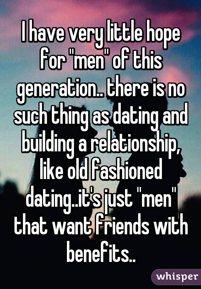"""I have very little hope for """"men"""" of this generation.. there is no such thing as dating and building a relationship, like old fashioned dating..it's just """"men"""" that want friends with benefits.."""