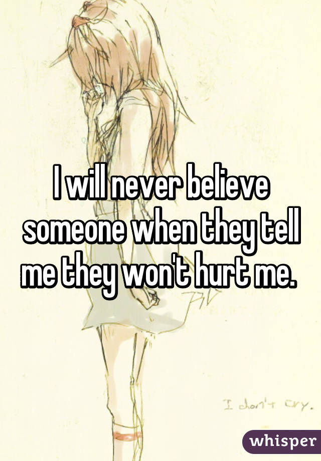 I will never believe someone when they tell me they won't hurt me.
