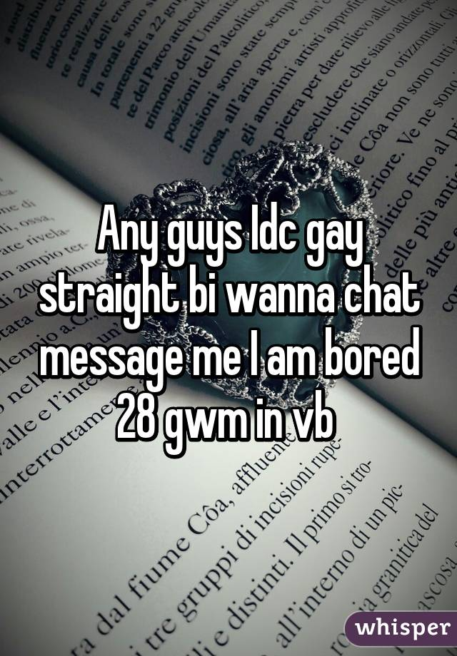 Any guys Idc gay straight bi wanna chat message me I am bored 28 gwm in vb
