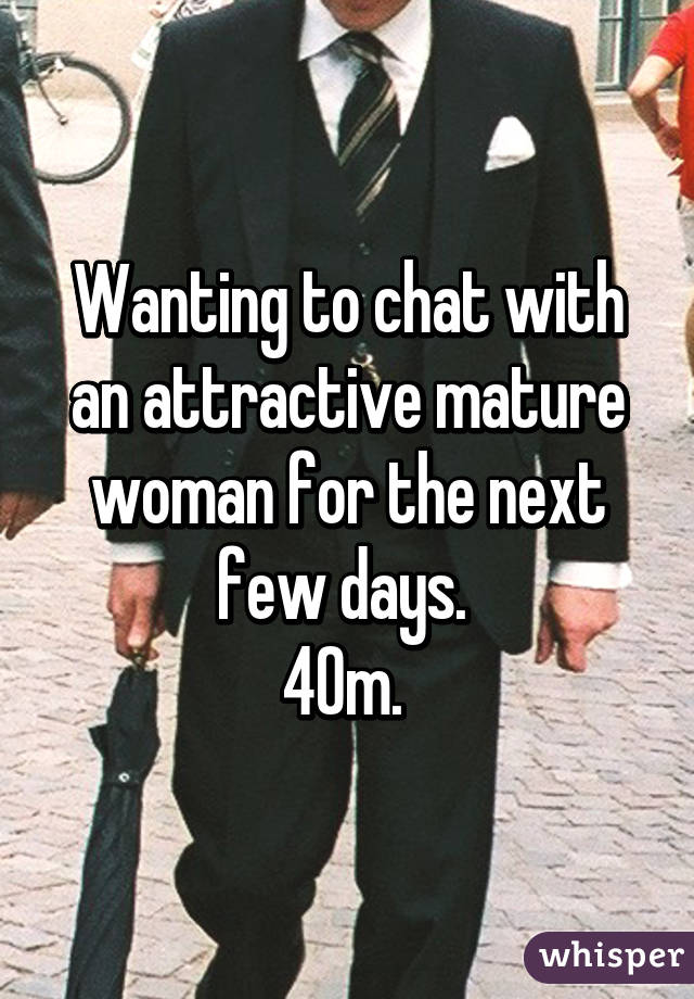 Wanting to chat with an attractive mature woman for the next few days.  40m.
