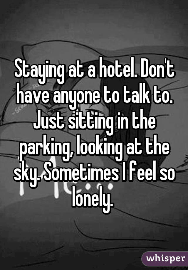 Staying at a hotel. Don't have anyone to talk to. Just sitting in the parking, looking at the sky. Sometimes I feel so lonely.