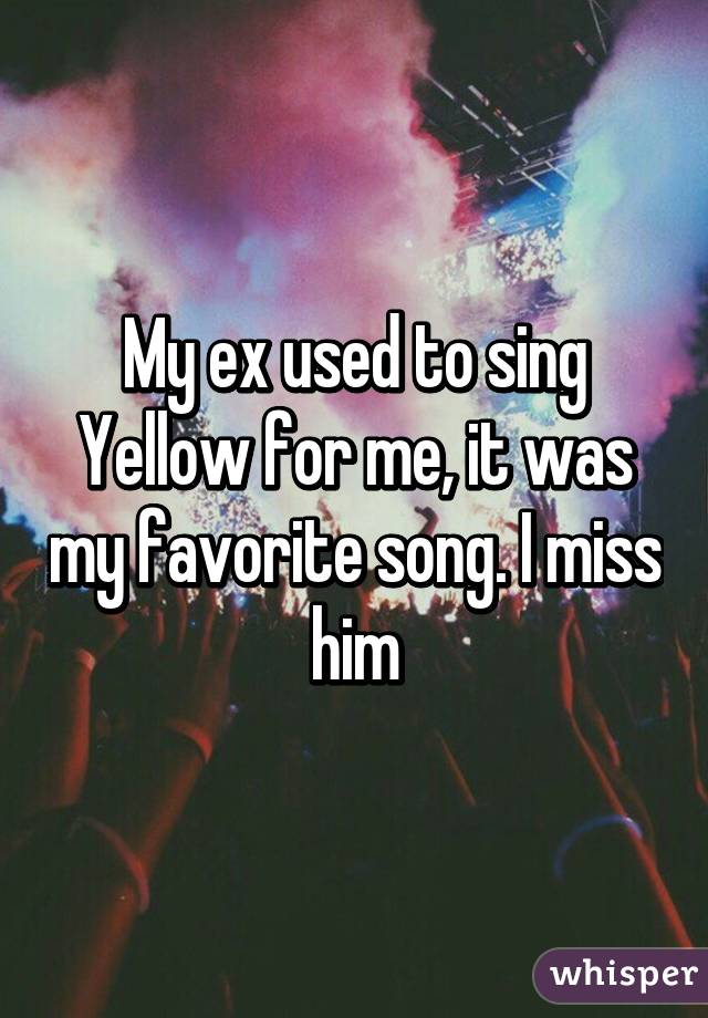 My ex used to sing Yellow for me, it was my favorite song. I miss him