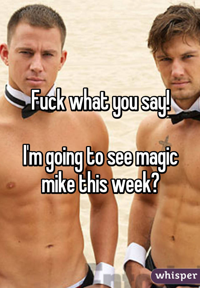Fuck what you say!  I'm going to see magic mike this week😍