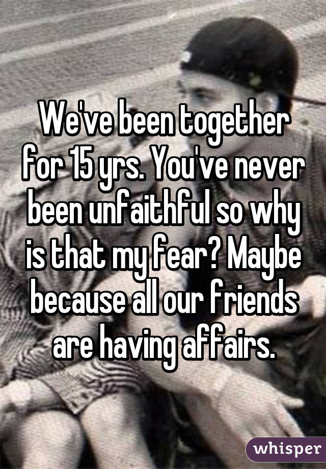 We've been together for 15 yrs. You've never been unfaithful so why is that my fear? Maybe because all our friends are having affairs.