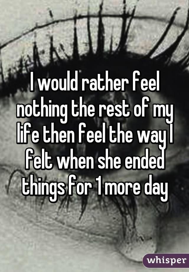 I would rather feel nothing the rest of my life then feel the way I felt when she ended things for 1 more day
