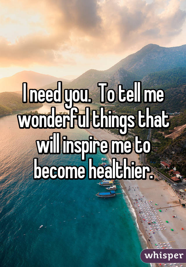 I need you.  To tell me wonderful things that will inspire me to become healthier.