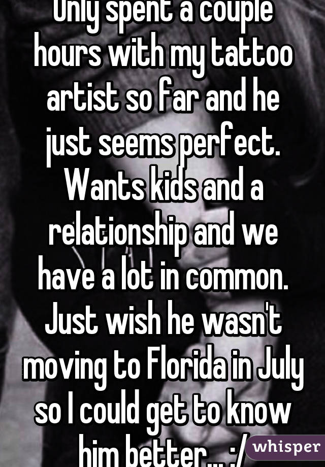 Only spent a couple hours with my tattoo artist so far and he just seems perfect. Wants kids and a relationship and we have a lot in common. Just wish he wasn't moving to Florida in July so I could get to know him better... :/
