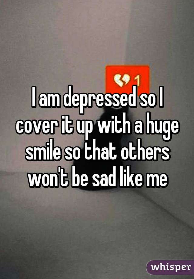 I am depressed so I cover it up with a huge smile so that others won't be sad like me