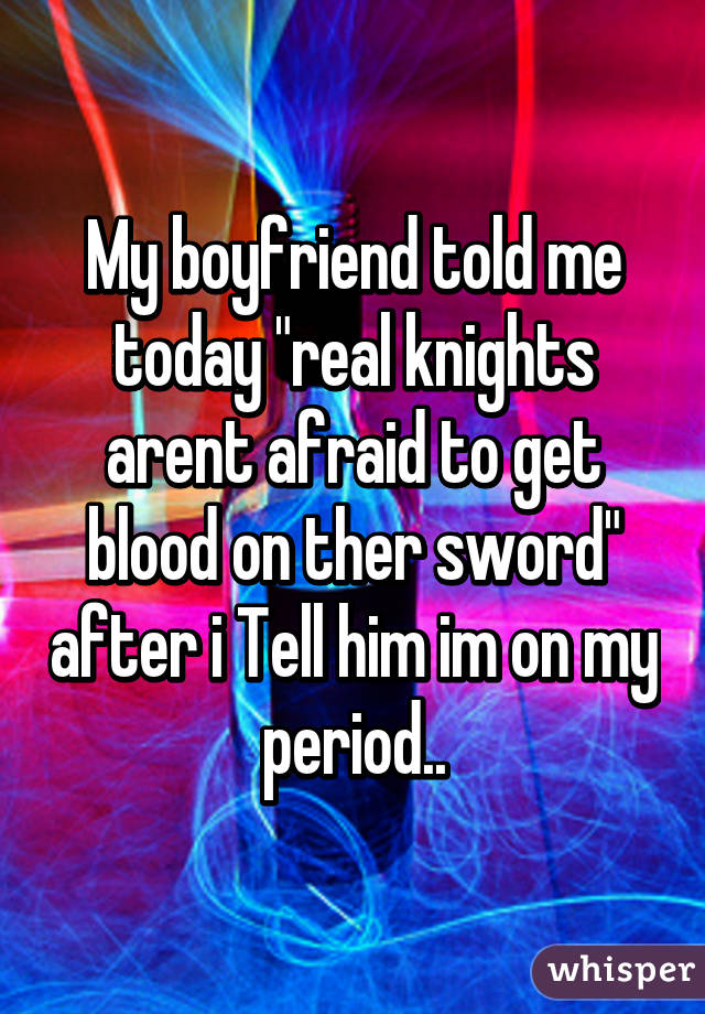 "My boyfriend told me today ""real knights arent afraid to get blood on ther sword"" after i Tell him im on my period.."