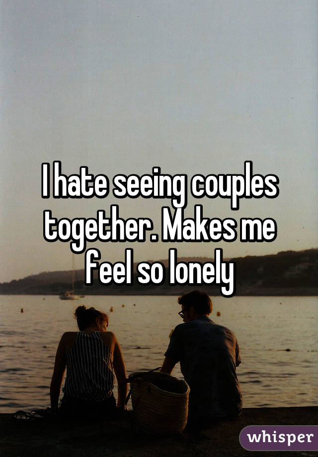 I hate seeing couples together. Makes me feel so lonely
