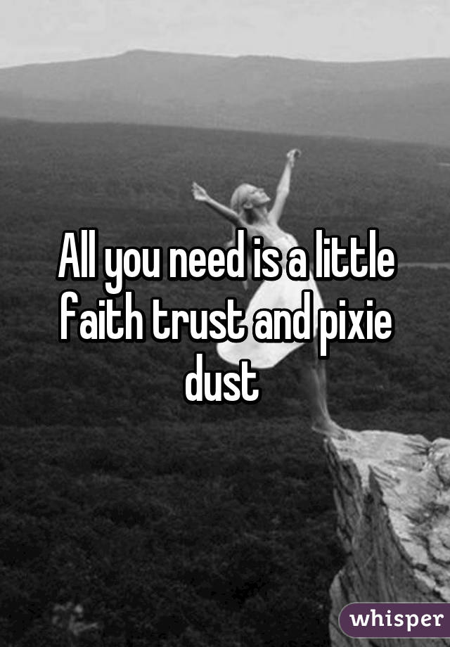 All you need is a little faith trust and pixie dust