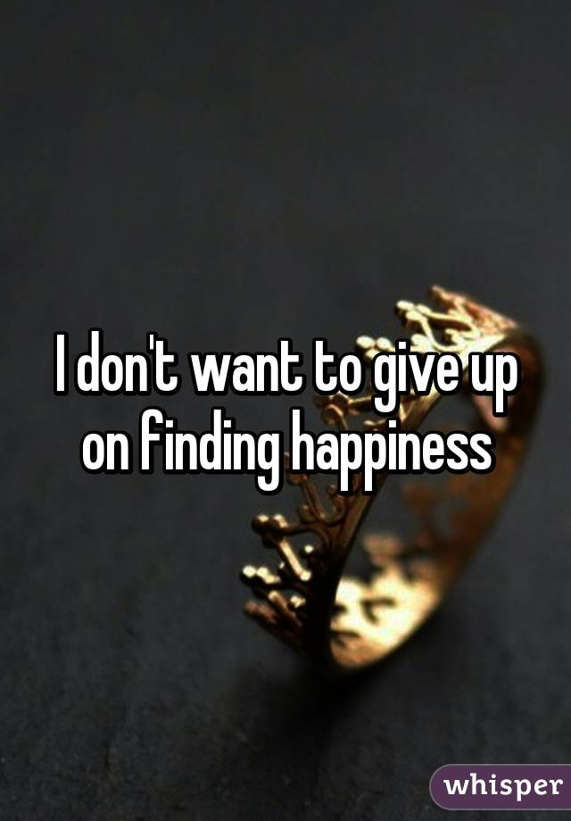 I don't want to give up on finding happiness