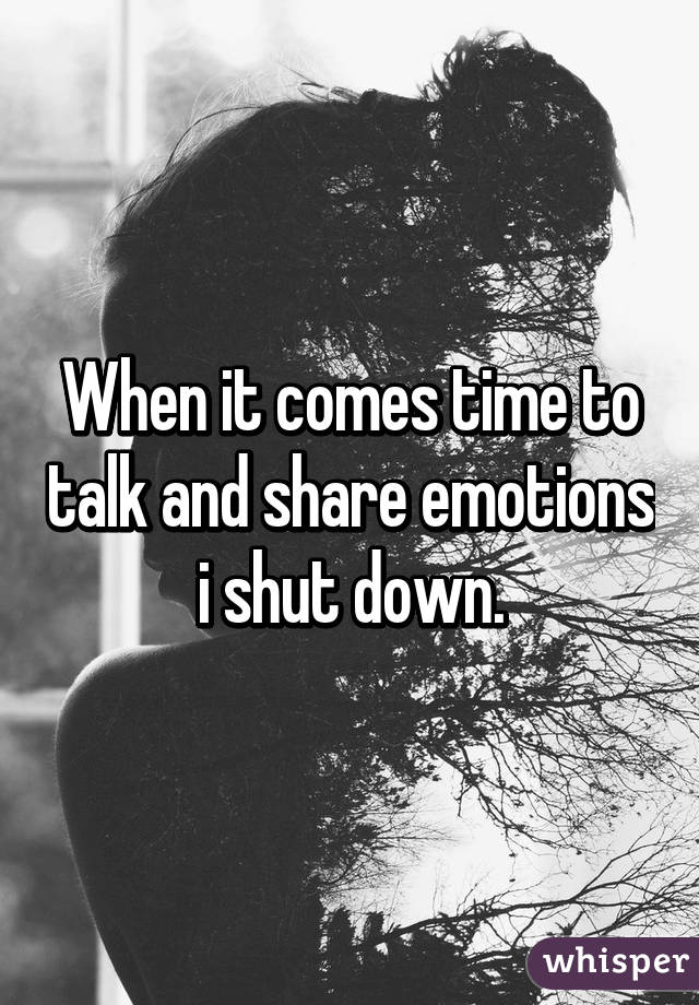 When it comes time to talk and share emotions i shut down.