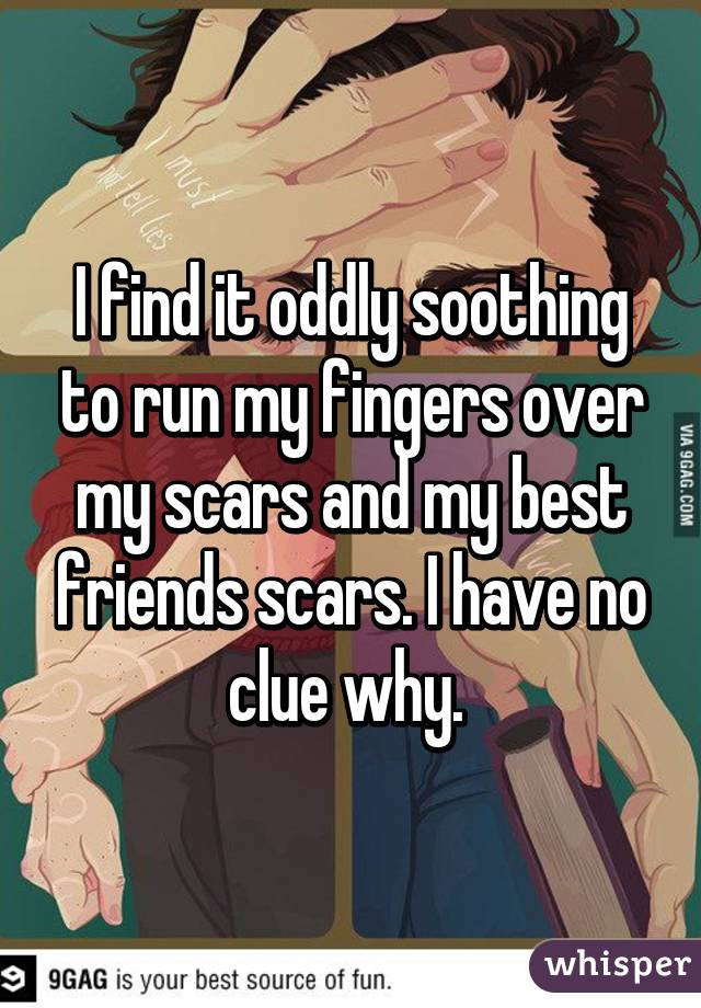 I find it oddly soothing to run my fingers over my scars and my best friends scars. I have no clue why.