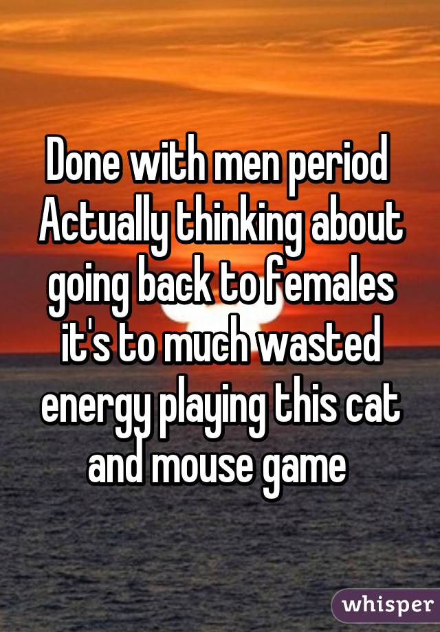 Done with men period  Actually thinking about going back to females it's to much wasted energy playing this cat and mouse game