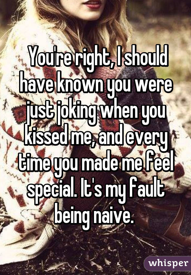 You're right, I should have known you were just joking when you kissed me, and every time you made me feel special. It's my fault being naive.