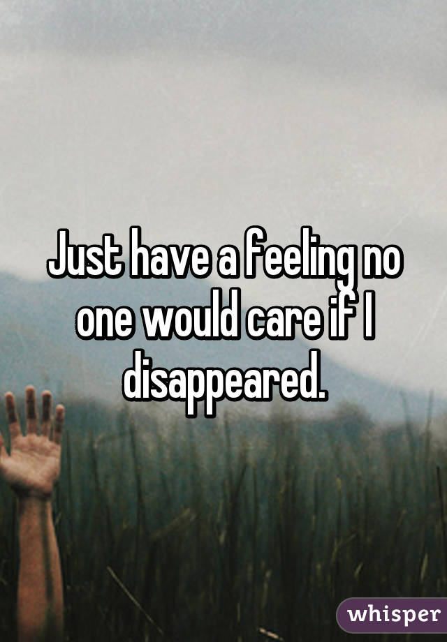 Just have a feeling no one would care if I disappeared.