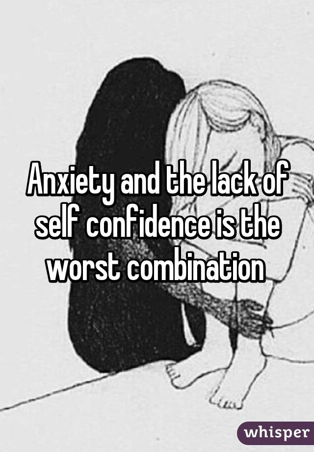 Anxiety and the lack of self confidence is the worst combination
