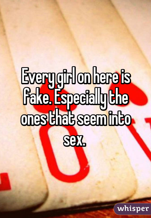 Every girl on here is fake. Especially the ones that seem into sex.