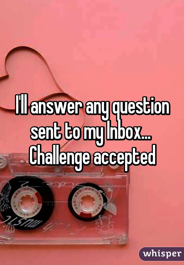 I'll answer any question sent to my Inbox...  Challenge accepted