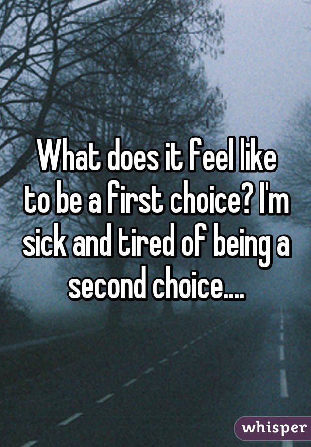 What does it feel like to be a first choice? I'm sick and tired of being a second choice....