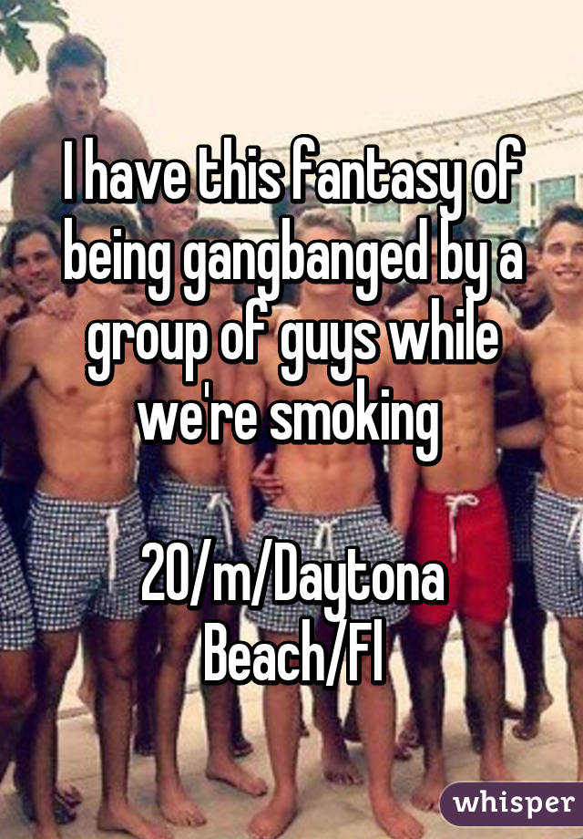 I have this fantasy of being gangbanged by a group of guys while we're smoking   20/m/Daytona Beach/Fl