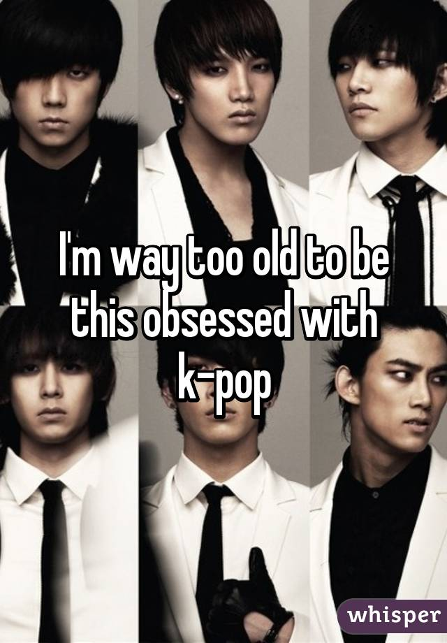 I'm way too old to be this obsessed with k-pop