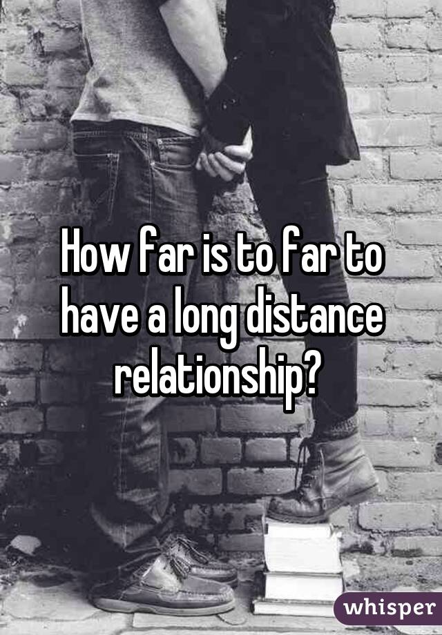 How far is to far to have a long distance relationship?