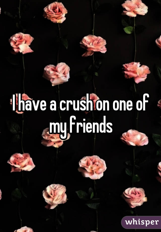 I have a crush on one of my friends