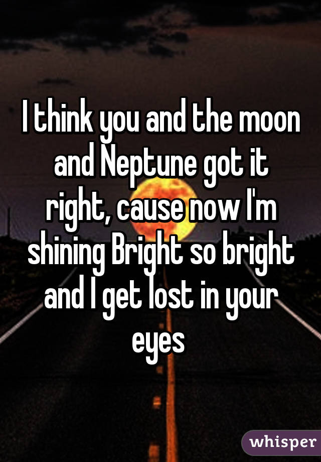 I think you and the moon and Neptune got it right, cause now I'm shining Bright so bright and I get lost in your eyes