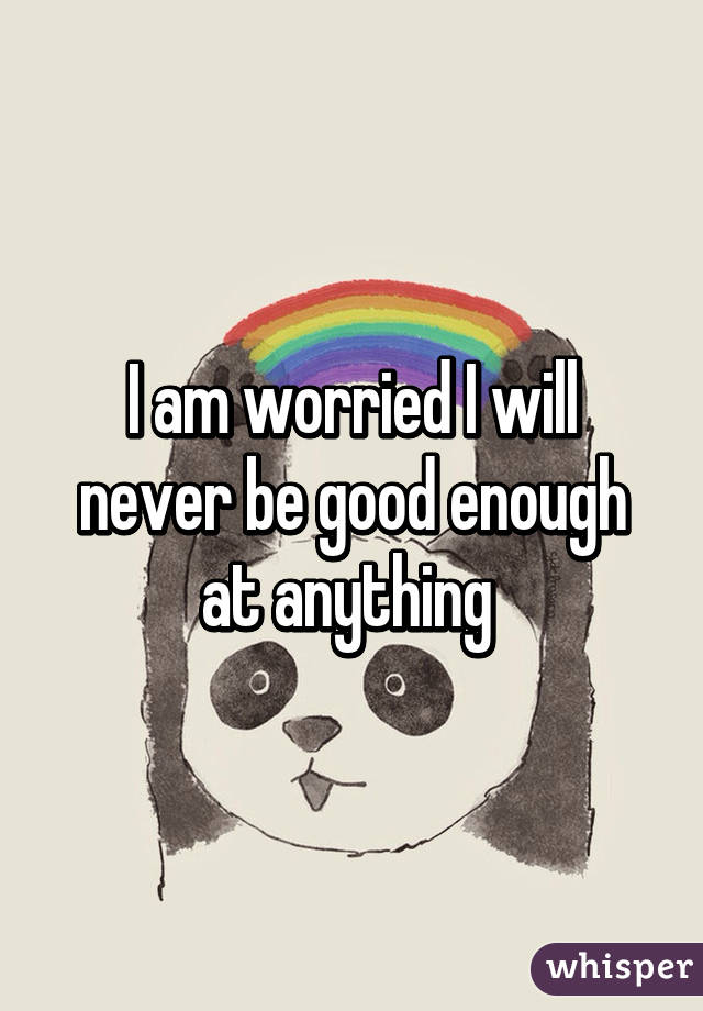I am worried I will never be good enough at anything