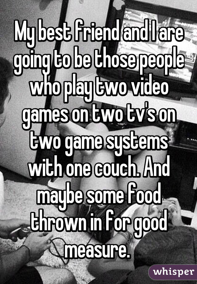 My best friend and I are going to be those people who play two video games on two tv's on two game systems with one couch. And maybe some food thrown in for good measure.