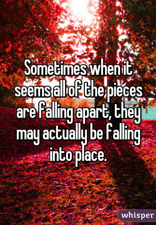 Sometimes when it seems all of the pieces are falling apart, they may actually be falling into place.