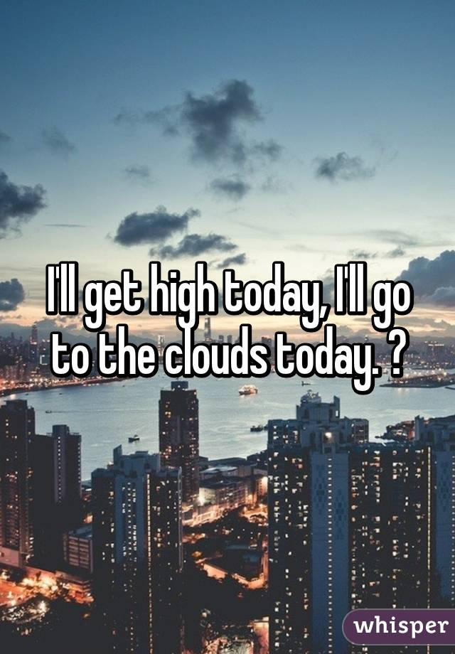 I'll get high today, I'll go to the clouds today. ❤