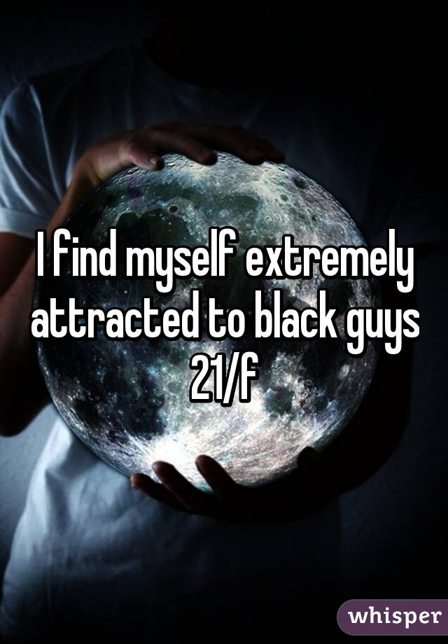 I find myself extremely attracted to black guys 21/f