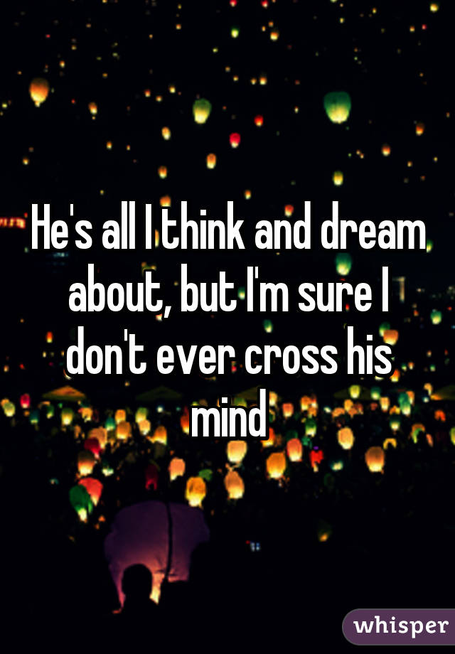 He's all I think and dream about, but I'm sure I don't ever cross his mind