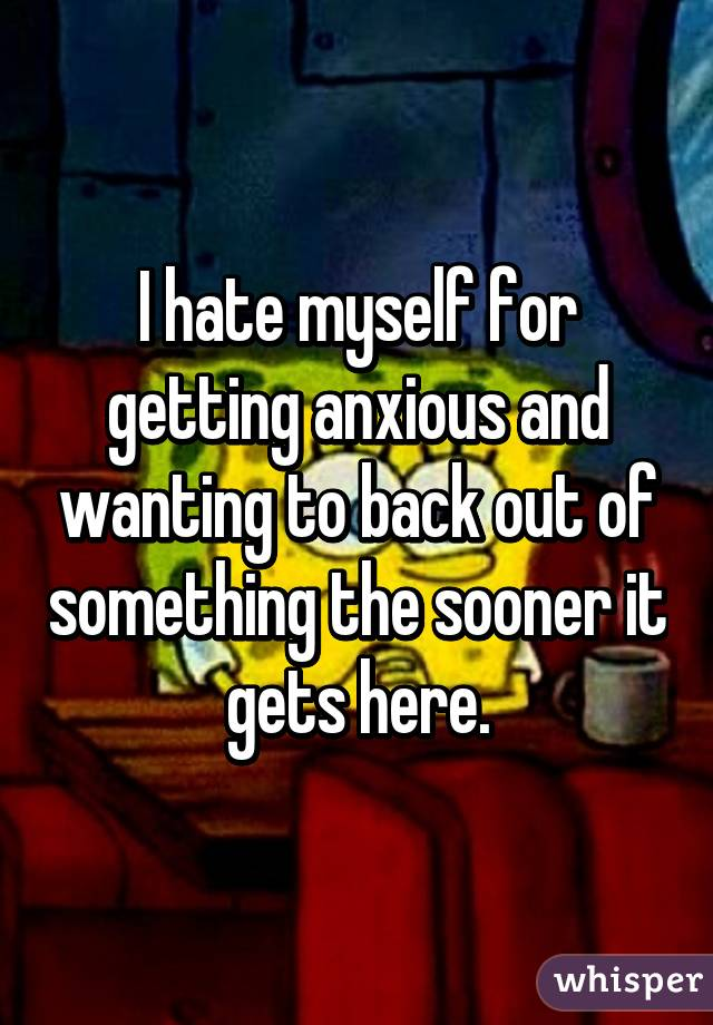 I hate myself for getting anxious and wanting to back out of something the sooner it gets here.