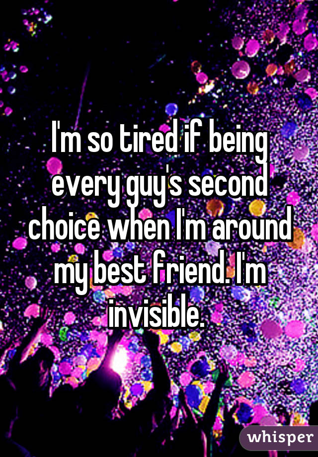 I'm so tired if being every guy's second choice when I'm around my best friend. I'm invisible.