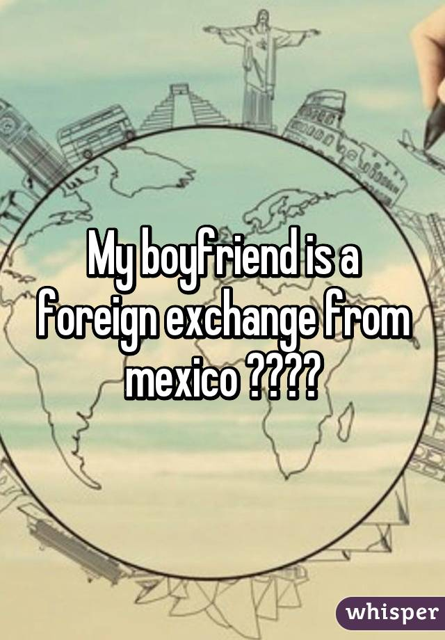 My boyfriend is a foreign exchange from mexico 🇲🇽🇲🇽