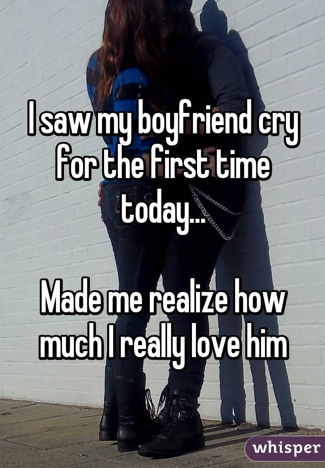 I saw my boyfriend cry for the first time today...  Made me realize how much I really love him
