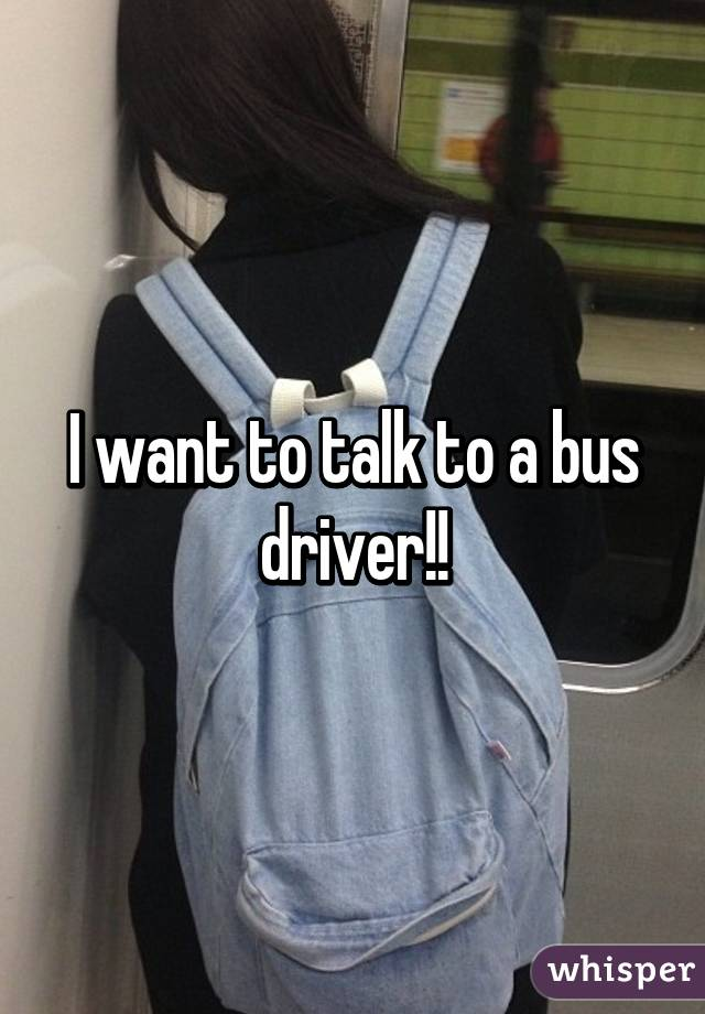 I want to talk to a bus driver!!