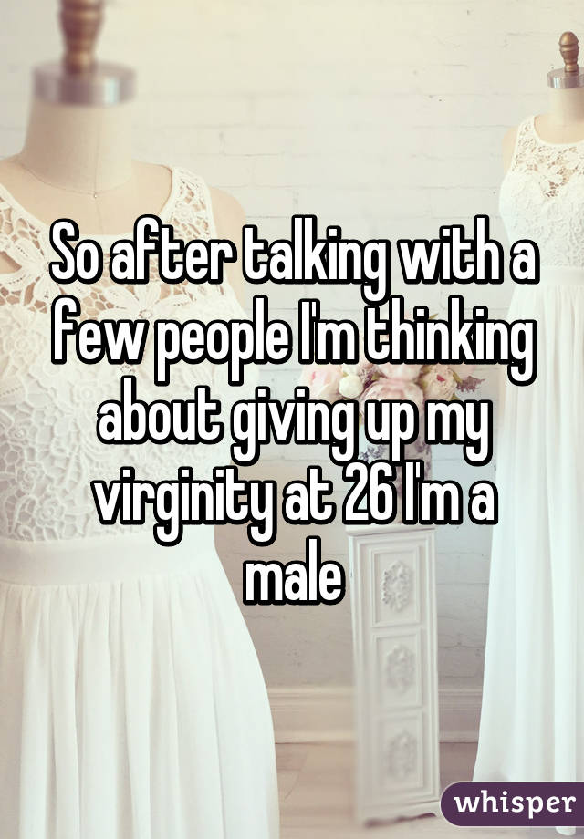 So after talking with a few people I'm thinking about giving up my virginity at 26 I'm a male